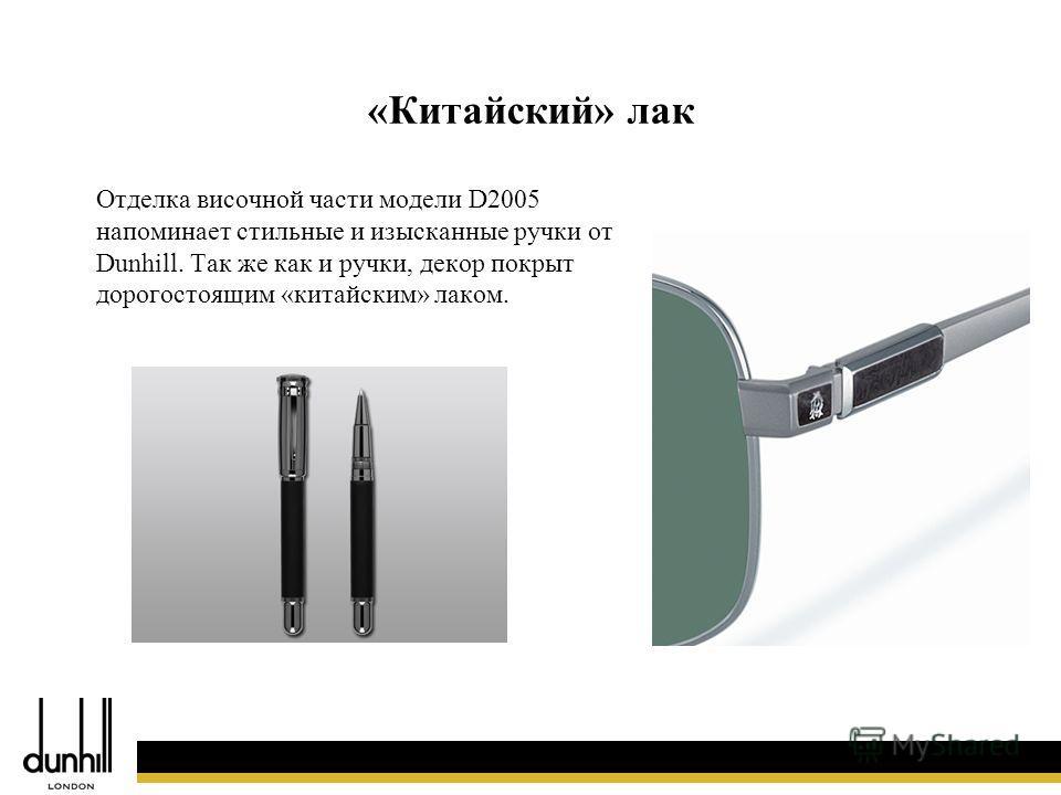 51 Отделка височной части модели D2005 напоминает стильные и изысканные ручки от Dunhill. Так же как и ручки, декор покрыт дорогостоящим «китайским» лаком. «Китайский» лак