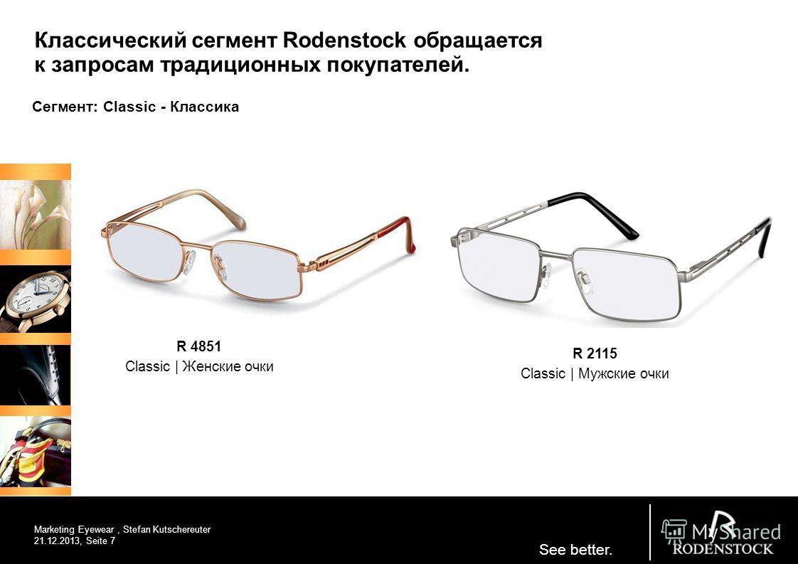See better. R 4851 Classic | Женские очки Marketing Eyewear, Stefan Kutschereuter 21.12.2013, Seite 7 R 2115 Classic | Мужские очки Классический сегмент Rodenstock обращается к запросам традиционных покупателей. Сегмент: Classic - Классика