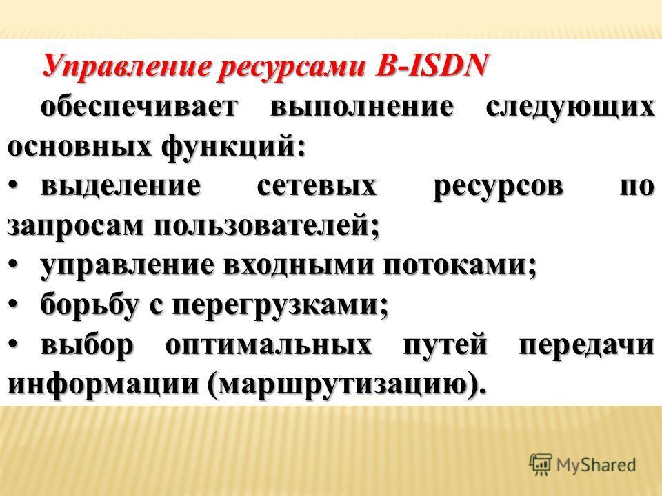 Управление ресурсами B-ISDN обеспечивает выполнение следующих основных функций: выделение сетевых ресурсов по запросам пользователей;выделение сетевых ресурсов по запросам пользователей; управление входными потоками;управление входными потоками; борь