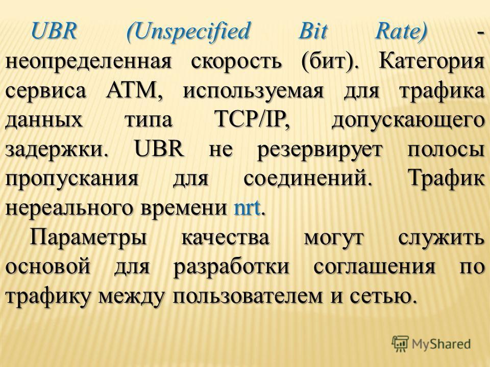 UBR (Unspecified Bit Rate) - неопределенная скорость (бит). Категория сервиса ATM, используемая для трафика данных типа TCP/IP, допускающего задержки. UBR не резервирует полосы пропускания для соединений. Трафик нереального времени nrt. Параметры кач