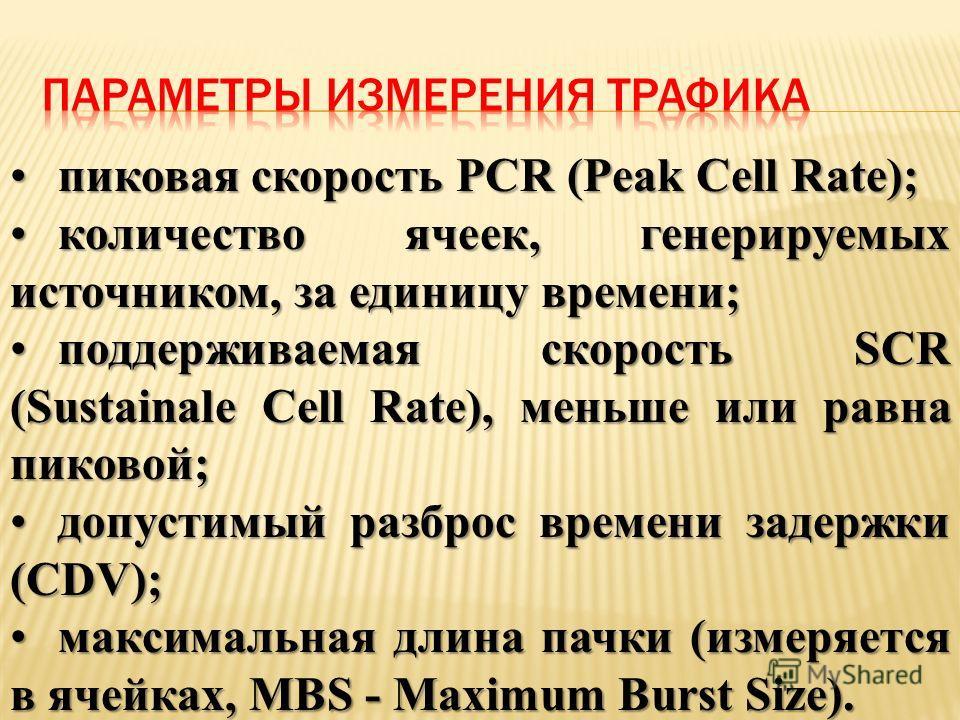 пиковая скорость PCR (Peak Cell Rate);пиковая скорость PCR (Peak Cell Rate); количество ячеек, генерируемых источником, за единицу времени;количество ячеек, генерируемых источником, за единицу времени; поддерживаемая скорость SCR (Sustainale Cell Rat