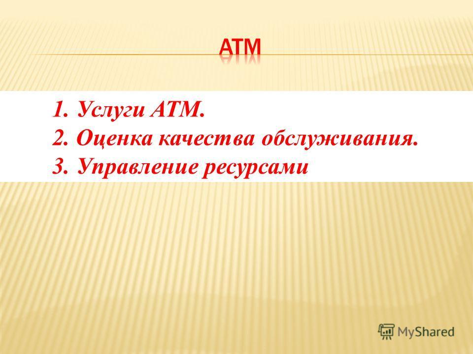 1. Услуги ATM. 2. Оценка качества обслуживания. 3. Управление ресурсами