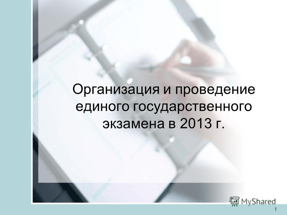 1 Организация и проведение единого государственного экзамена в 2013 г.