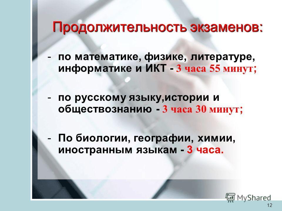 12 Продолжительность экзаменов: -по математике, физике, литературе, информатике и ИКТ - 3 часа 55 минут ; -по русскому языку,истории и обществознанию - 3 часа 30 минут ; -По биологии, географии, химии, иностранным языкам - 3 часа.