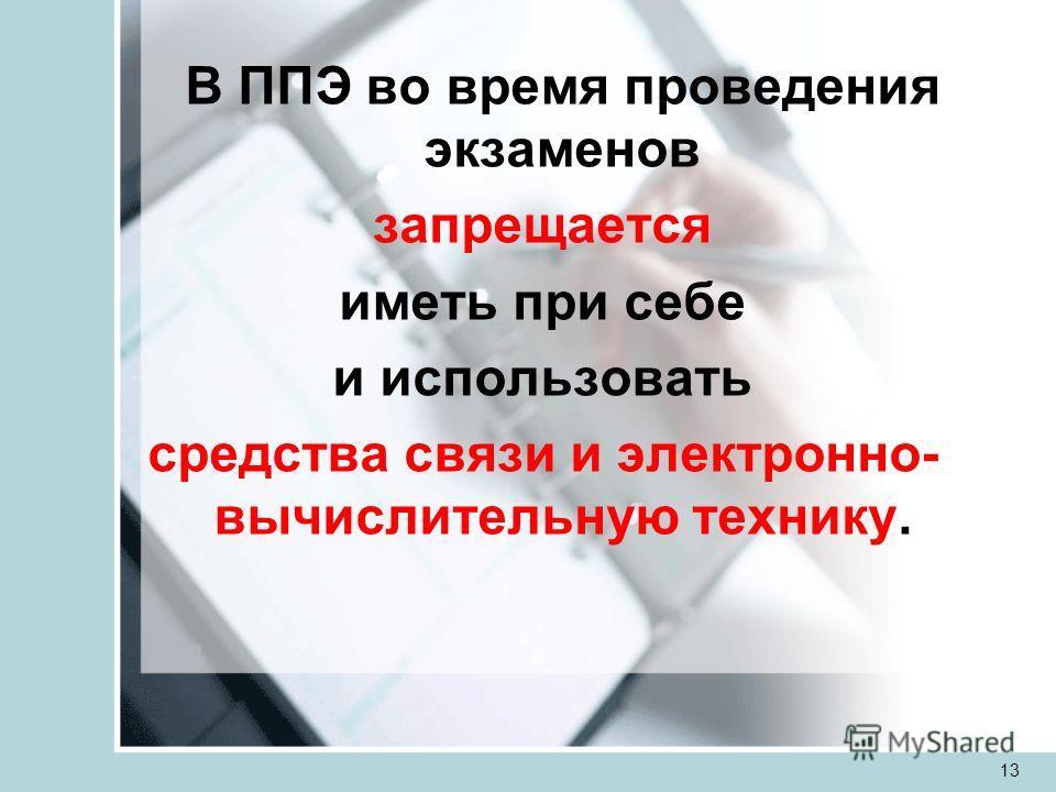 В ППЭ во время проведения экзаменов запрещается иметь при себе и использовать средства связи и электронно- вычислительную технику. 13
