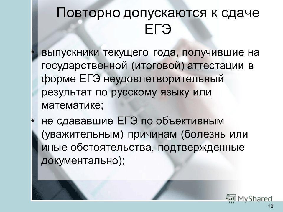Повторно допускаются к сдаче ЕГЭ выпускники текущего года, получившие на государственной (итоговой) аттестации в форме ЕГЭ неудовлетворительный результат по русскому языку или математике; не сдававшие ЕГЭ по объективным (уважительным) причинам (болез