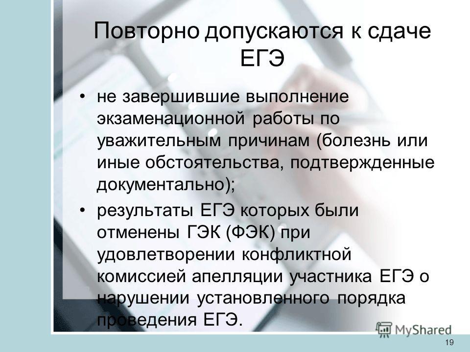 Повторно допускаются к сдаче ЕГЭ не завершившие выполнение экзаменационной работы по уважительным причинам (болезнь или иные обстоятельства, подтвержденные документально); результаты ЕГЭ которых были отменены ГЭК (ФЭК) при удовлетворении конфликтной