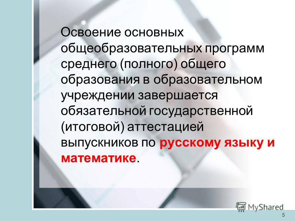 5 Освоение основных общеобразовательных программ среднего (полного) общего образования в образовательном учреждении завершается обязательной государственной (итоговой) аттестацией выпускников по русскому языку и математике.