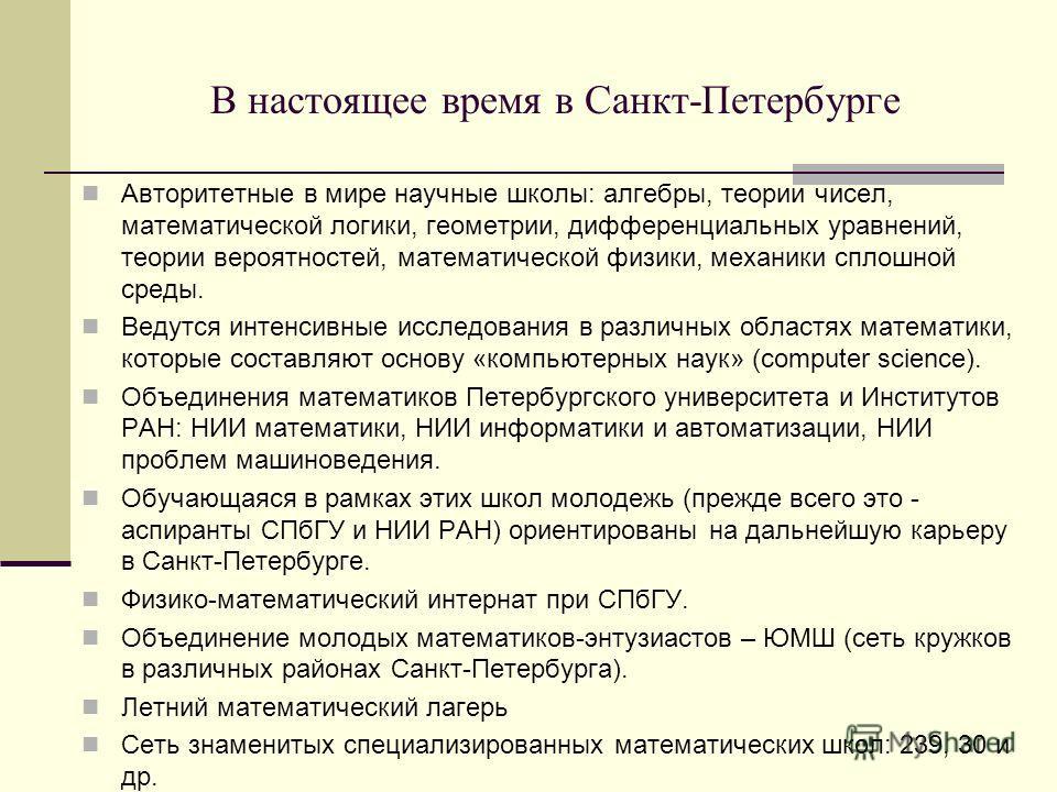 В настоящее время в Санкт-Петербурге Авторитетные в мире научные школы: алгебры, теории чисел, математической логики, геометрии, дифференциальных уравнений, теории вероятностей, математической физики, механики сплошной среды. Ведутся интенсивные иссл