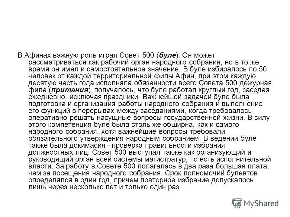 В Афинах важную роль играл Совет 500 (буле). Он может рассматриваться как рабочий орган народного собрания, но в то же время он имел и самостоятельное значение. В буле избиралось по 50 человек от каждой территориальной филы Афин, при этом каждую деся