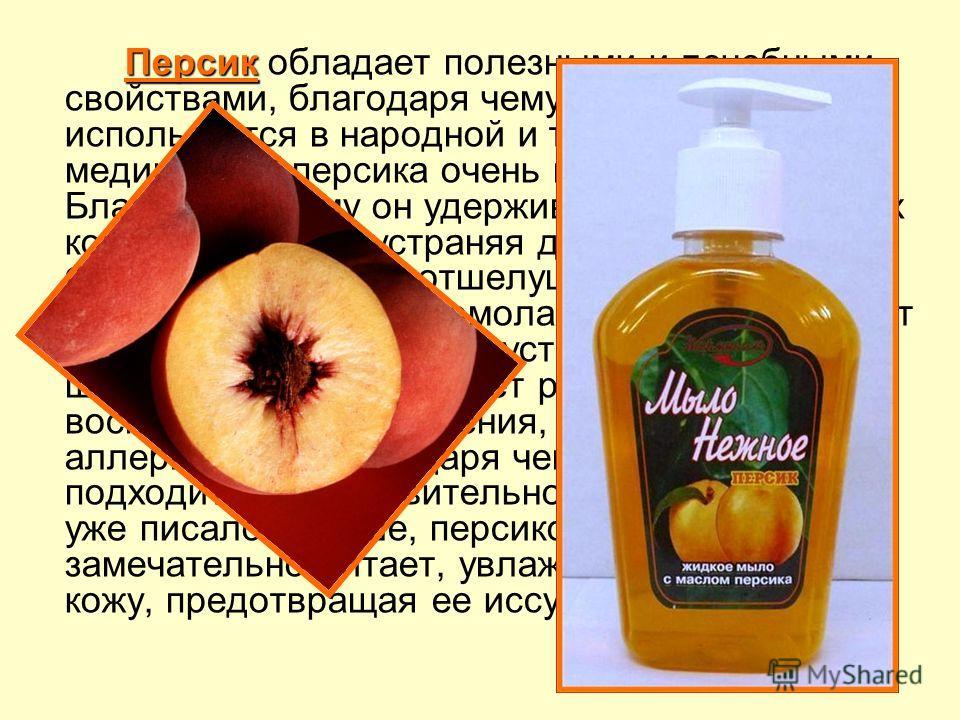 Персик Персик обладает полезными и лечебными свойствами, благодаря чему персик широко используется в народной и традиционной медицине. У персика очень полезный состав. Благодаря этому он удерживает влагу в клетках кожи, тем самым устраняя дряблость.