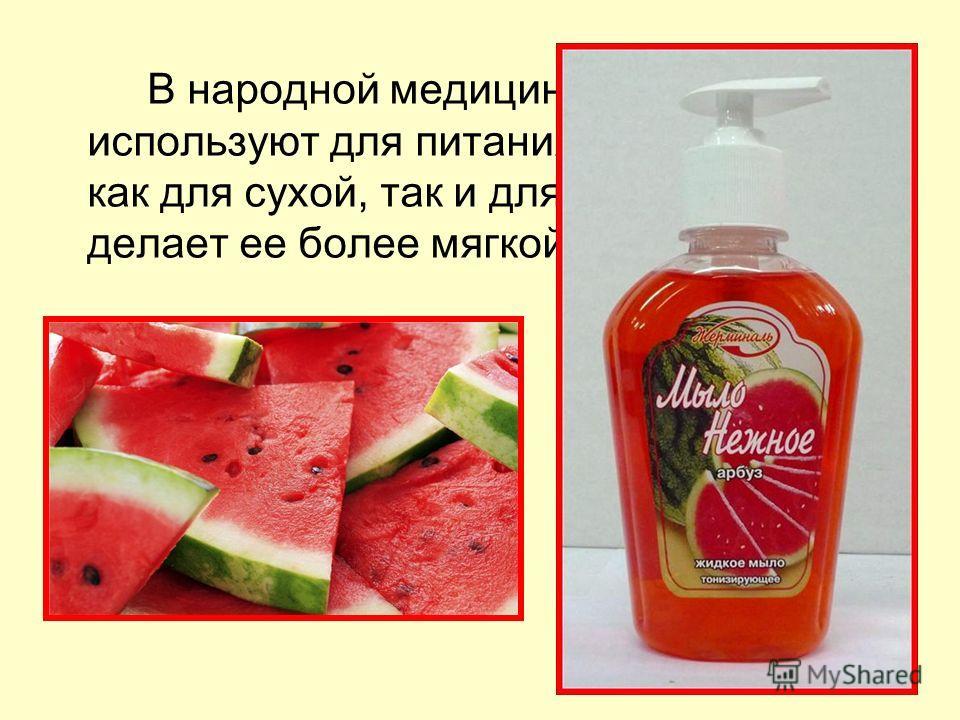 арбуз В народной медицине арбуз используют для питания кожи, подходит как для сухой, так и для жирной кожи, делает ее более мягкой и гладкой.
