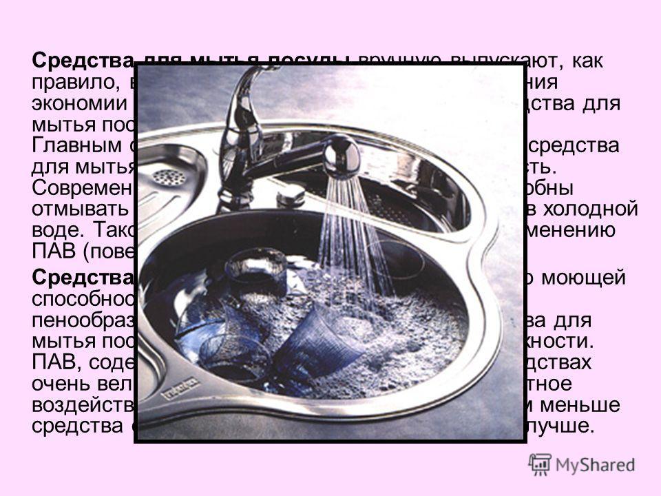 Средства для мытья посуды вручную выпускают, как правило, в виде жидкости или геля. С точки зрения экономии предпочтительнее гелеобразные средства для мытья посуды. Главным свойством, по которому мы выбираем средства для мытья посуды, является моющая