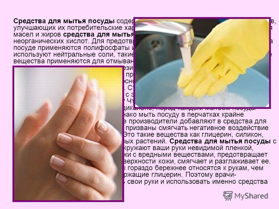 Средства для мытья посуды содержат также множество химических веществ, улучшающих их потребительские характеристики. Для эффективного удаления масел и жиров средства для мытья посуды включают соли слабых неорганических кислот. Для предотвращения обра