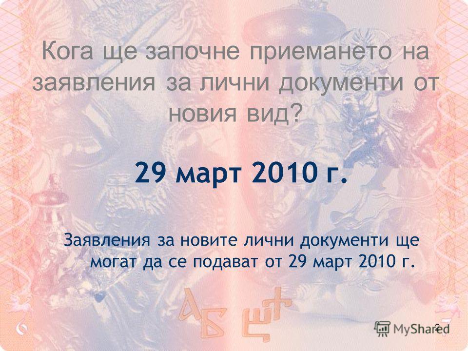 2 Кога ще започне приемането на заявления за лични документи от новия вид? 29 март 2010 г. Заявления за новите лични документи ще могат да се подават от 29 март 2010 г.