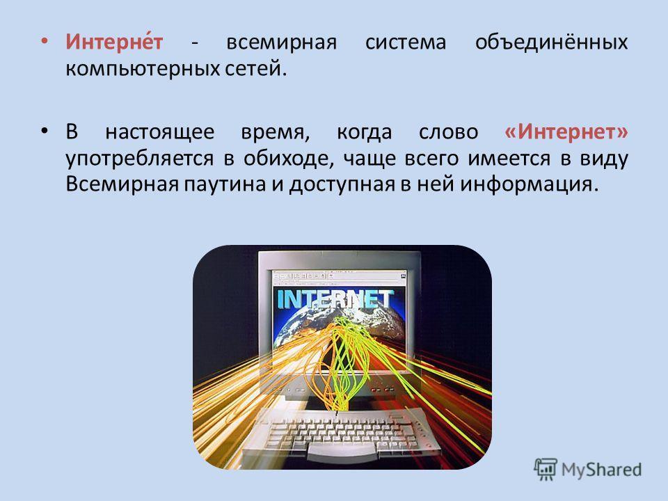 Интерне́т - всемирная система объединённых компьютерных сетей. В настоящее время, когда слово «Интернет» употребляется в обиходе, чаще всего имеется в виду Всемирная паутина и доступная в ней информация.