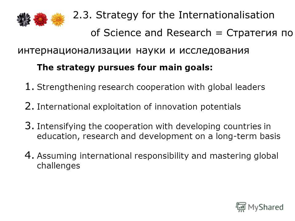 2.3. Strategy for the Internationalisation of Science and Research = Стратегия по интернационализации науки и исследования The strategy pursues four main goals: 1. Strengthening research cooperation with global leaders 2. International exploitation o