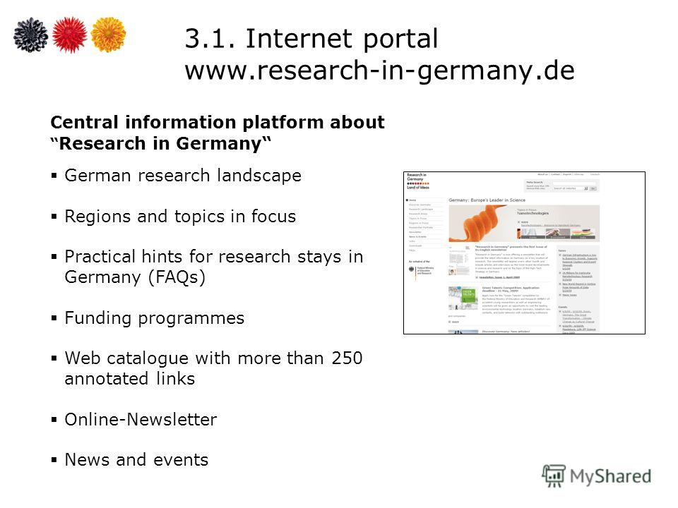 3.1. Internet portal www.research-in-germany.de Central information platform about Research in Germany German research landscape Regions and topics in focus Practical hints for research stays in Germany (FAQs) Funding programmes Web catalogue with mo
