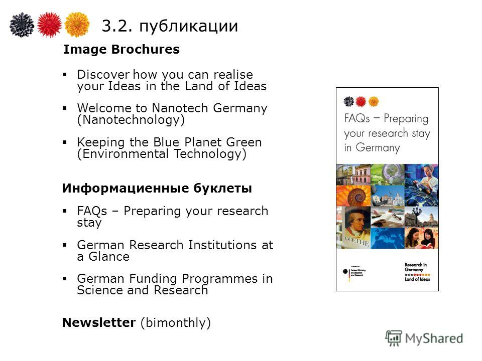 3.2. публикации Image Brochures Discover how you can realise your Ideas in the Land of Ideas Welcome to Nanotech Germany (Nanotechnology) Keeping the Blue Planet Green (Environmental Technology) Информациенные буклеты FAQs – Preparing your research s