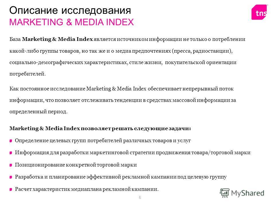 6 База Marketing & Media Index является источником информации не только о потреблении какой-либо группы товаров, но так же и о медиа предпочтениях (пресса, радиостанции), социально-демографических характеристиках, стиле жизни, покупательской ориентац