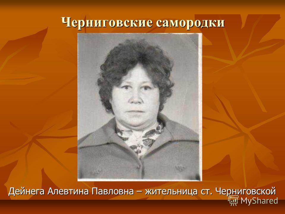 Черниговские самородки Дейнега Алевтина Павловна – жительница ст. Черниговской