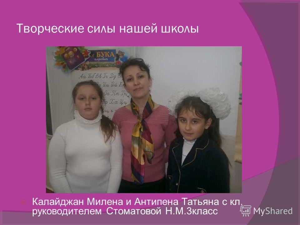 Творческие силы нашей школы Калайджан Милена и Антипена Татьяна с кл. руководителем Стоматовой Н.М.3класс