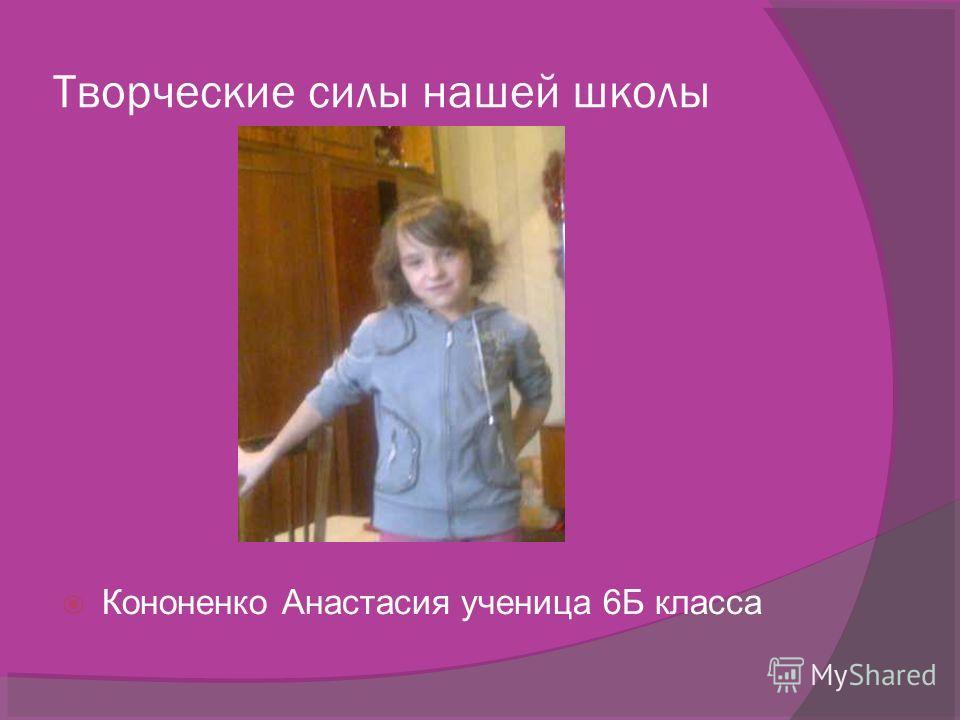 Творческие силы нашей школы Кононенко Анастасия ученица 6Б класса