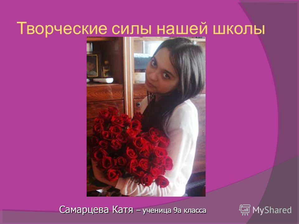 Творческие силы нашей школы Самарцева Катя – ученица 9а класса