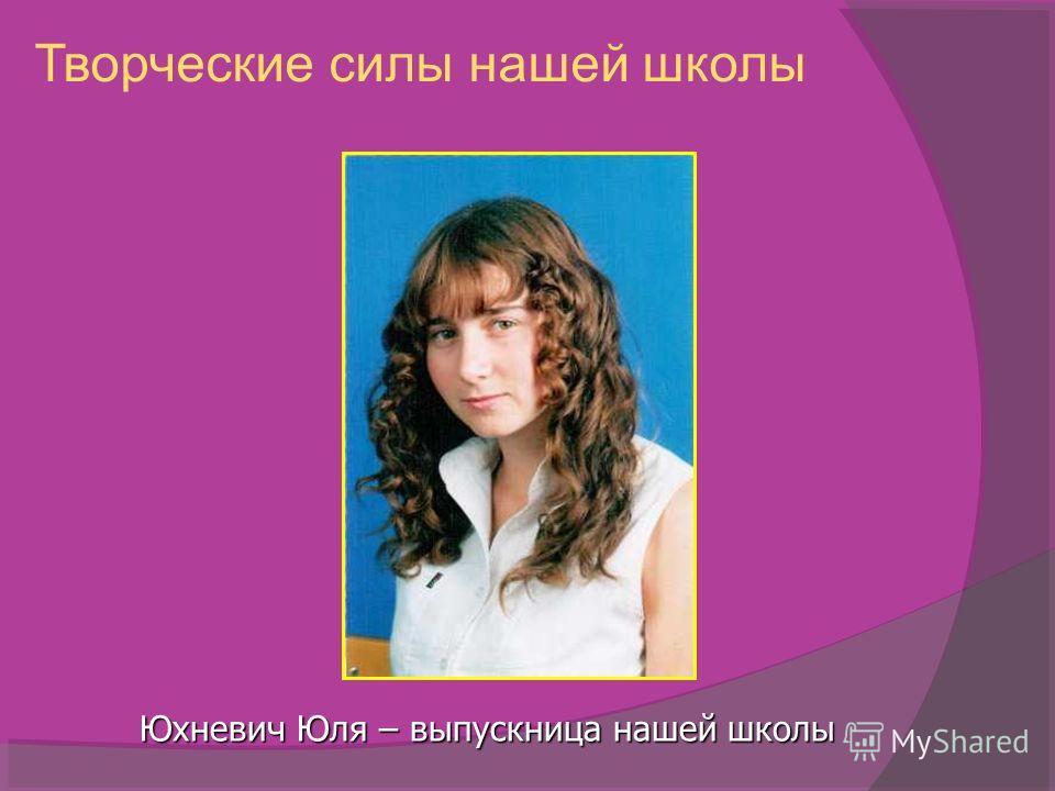 Творческие силы нашей школы Юхневич Юля – выпускница нашей школы
