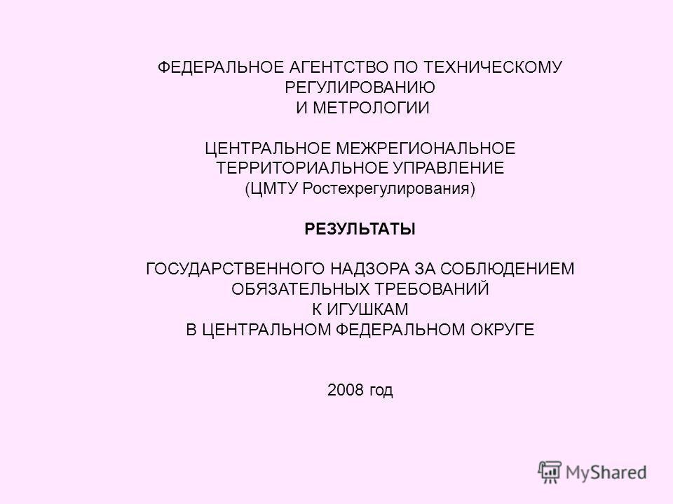 ФЕДЕРАЛЬНОЕ АГЕНТСТВО ПО ТЕХНИЧЕСКОМУ РЕГУЛИРОВАНИЮ И МЕТРОЛОГИИ ЦЕНТРАЛЬНОЕ МЕЖРЕГИОНАЛЬНОЕ ТЕРРИТОРИАЛЬНОЕ УПРАВЛЕНИЕ (ЦМТУ Ростехрегулирования) РЕЗУЛЬТАТЫ ГОСУДАРСТВЕННОГО НАДЗОРА ЗА СОБЛЮДЕНИЕМ ОБЯЗАТЕЛЬНЫХ ТРЕБОВАНИЙ К ИГУШКАМ В ЦЕНТРАЛЬНОМ ФЕДЕ