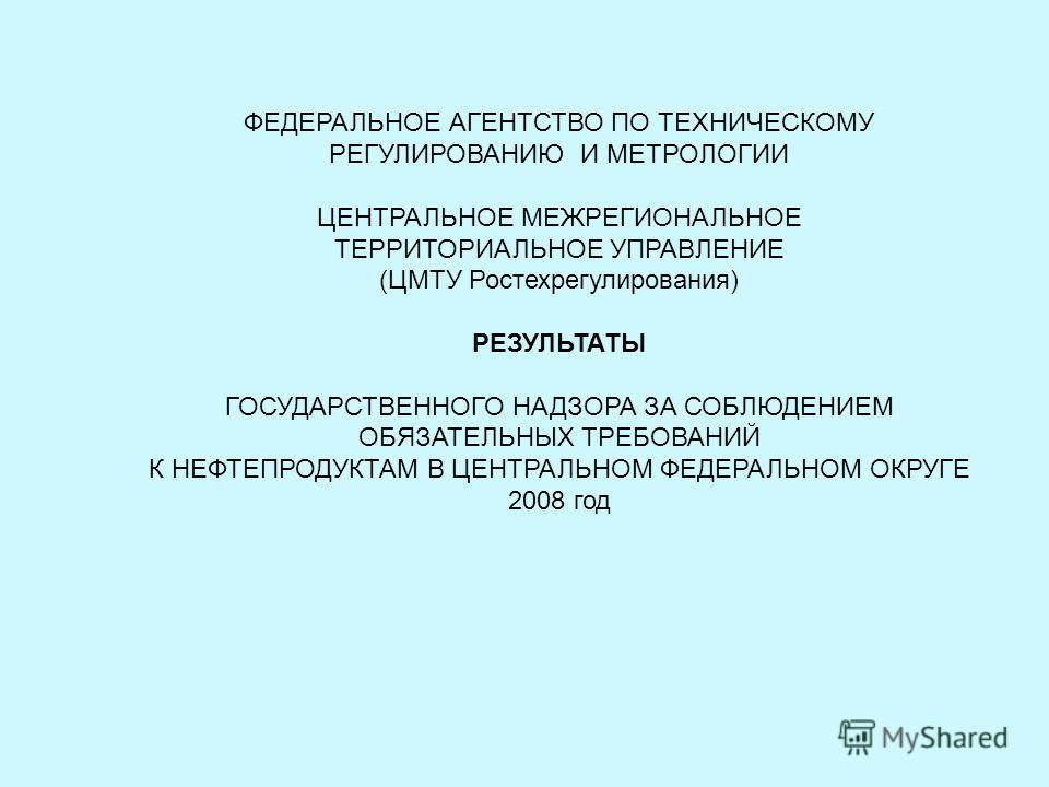 ФЕДЕРАЛЬНОЕ АГЕНТСТВО ПО ТЕХНИЧЕСКОМУ РЕГУЛИРОВАНИЮ И МЕТРОЛОГИИ ЦЕНТРАЛЬНОЕ МЕЖРЕГИОНАЛЬНОЕ ТЕРРИТОРИАЛЬНОЕ УПРАВЛЕНИЕ (ЦМТУ Ростехрегулирования) РЕЗУЛЬТАТЫ ГОСУДАРСТВЕННОГО НАДЗОРА ЗА СОБЛЮДЕНИЕМ ОБЯЗАТЕЛЬНЫХ ТРЕБОВАНИЙ К НЕФТЕПРОДУКТАМ В ЦЕНТРАЛЬН
