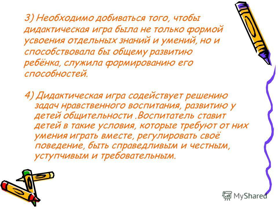 3) Необходимо добиваться того, чтобы дидактическая игра была не только формой усвоения отдельных знаний и умений, но и способствовала бы общему развитию ребёнка, служила формированию его способностей. 4) Дидактическая игра содействует решению задач н
