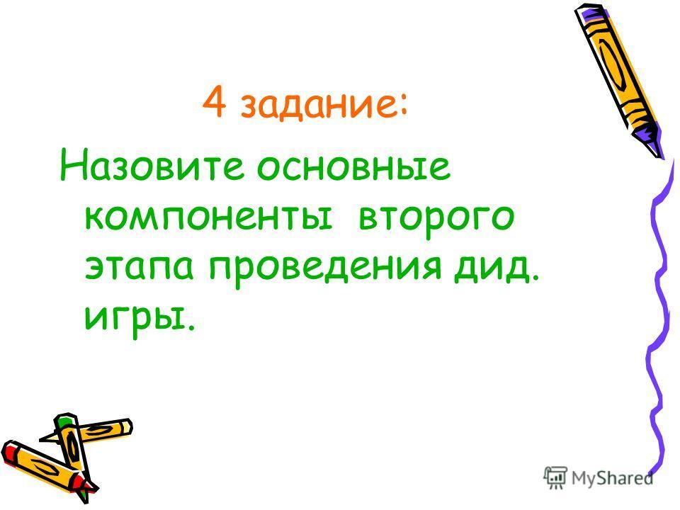 4 задание: Назовите основные компоненты второго этапа проведения дид. игры.