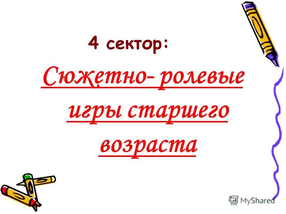 4 сектор: Сюжетно- ролевые игры старшего возраста