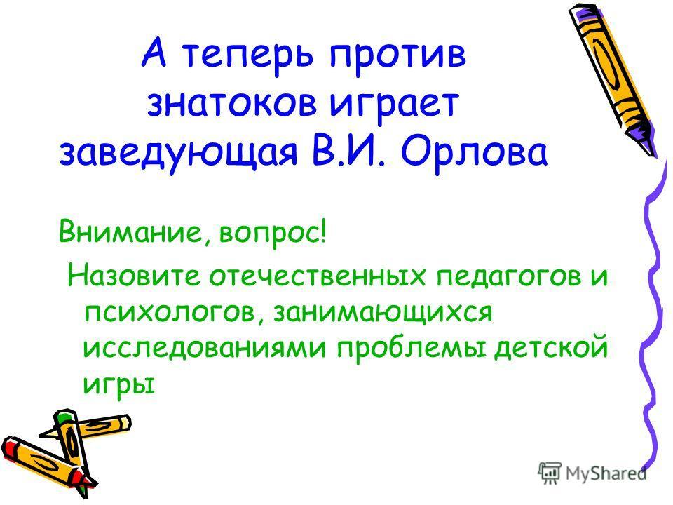 А теперь против знатоков играет заведующая В.И. Орлова Внимание, вопрос! Назовите отечественных педагогов и психологов, занимающихся исследованиями проблемы детской игры
