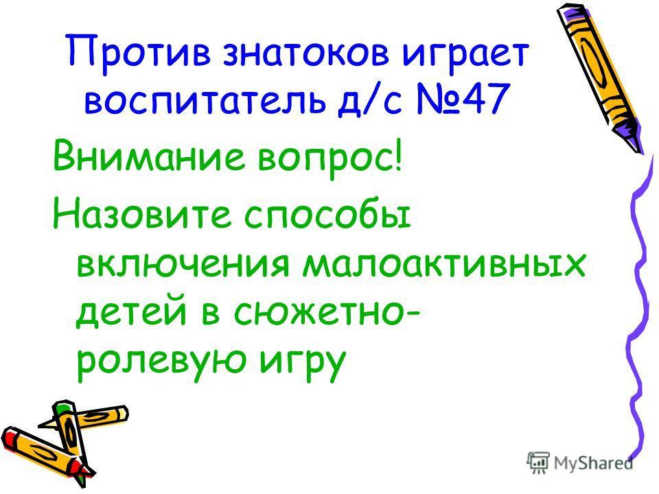 Против знатоков играет воспитатель д/с 47 Внимание вопрос! Назовите способы включения малоактивных детей в сюжетно- ролевую игру