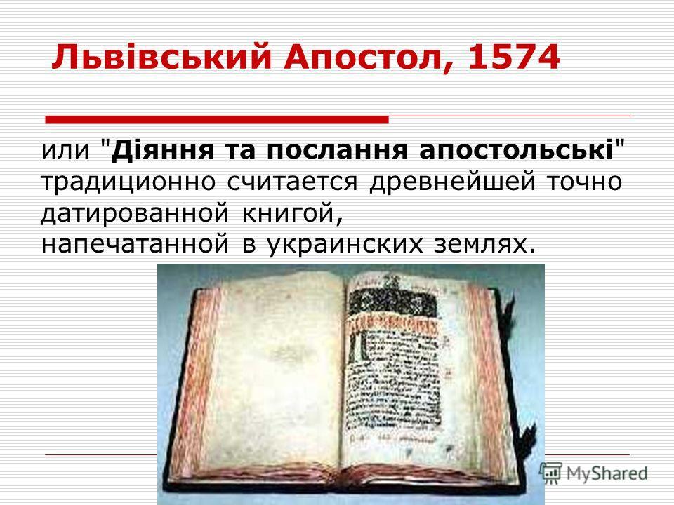 Львівський Апостол, 1574 или Діяння та послання апостольські традиционно считается древнейшей точно датированной книгой, напечатанной в украинских землях.