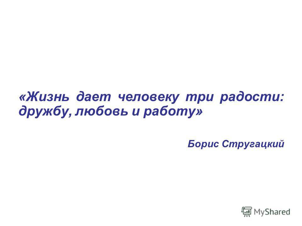 «Жизнь дает человеку три радости: дружбу, любовь и работу» Борис Стругацкий