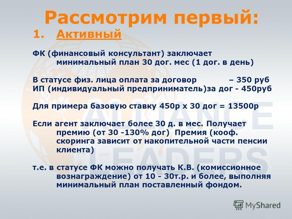 Рассмотрим первый: 1.Активный ФК (финансовый консультант) заключает минимальный план 30 дог. мес (1 дог. в день) В статусе физ. лица оплата за договор – 350 руб ИП (индивидуальный предприниматель)за дог - 450руб Для примера базовую ставку 450р х 30 д