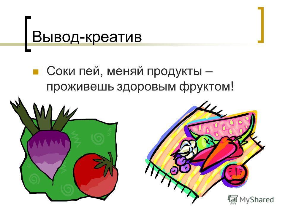 Вывод-креатив Соки пей, меняй продукты – проживешь здоровым фруктом!