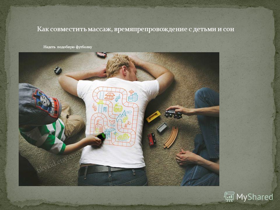 Как совместить массаж, времяпрепровождение с детьми и сон Надеть подобную футболку