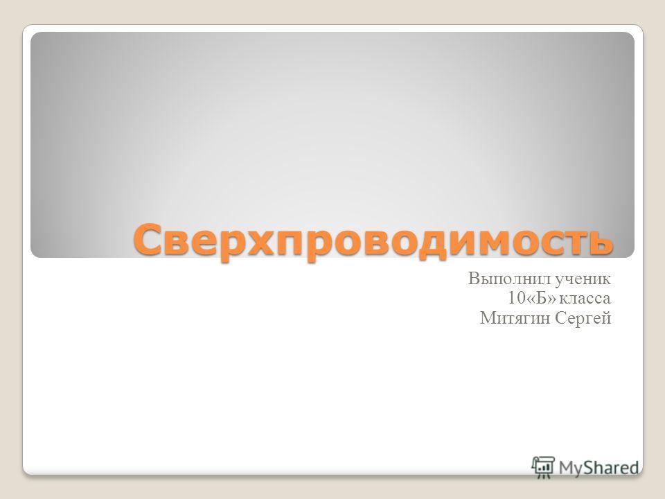 Сверхпроводимость Выполнил ученик 10«Б» класса Митягин Сергей