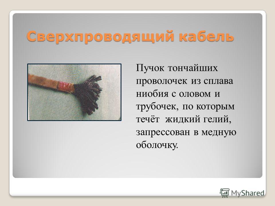 Пучок тончайших проволочек из сплава ниобия с оловом и трубочек, по которым течёт жидкий гелий, запрессован в медную оболочку. Сверхпроводящий кабель