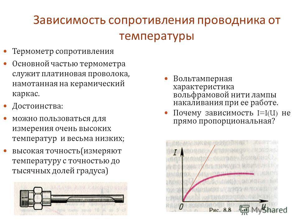 Зависимость сопротивления проводника от температуры Термометр сопротивления Основной частью термометра служит платиновая проволока, намотанная на керамический каркас. Достоинства : можно пользоваться для измерения очень высоких температур и весьма ни