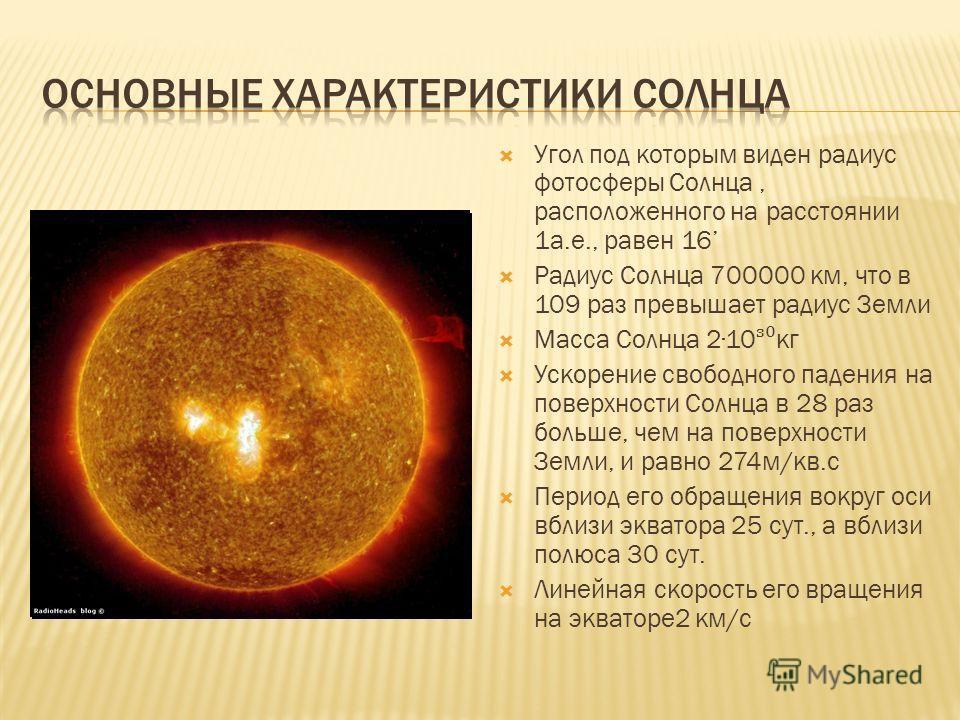 Угол под которым виден радиус фотосферы Солнца, расположенного на расстоянии 1а.е., равен 16 Радиус Солнца 700000 км, что в 109 раз превышает радиус Земли Масса Солнца 210 кг Ускорение свободного падения на поверхности Солнца в 28 раз больше, чем на