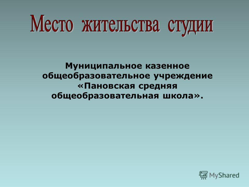 Муниципальное казенное общеобразовательное учреждение «Пановская средняя общеобразовательная школа».