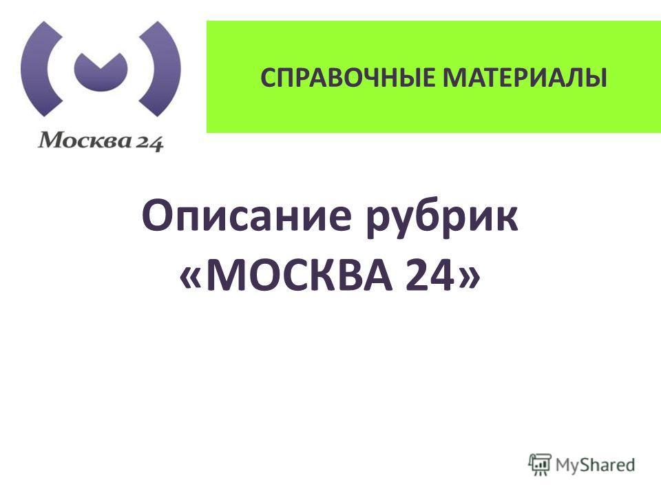 СПРАВОЧНЫЕ МАТЕРИАЛЫ Описание рубрик «МОСКВА 24»