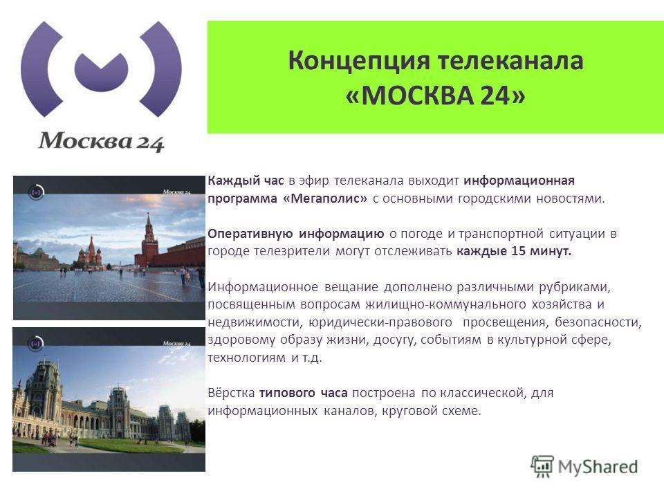 Концепция телеканала «МОСКВА 24» Каждый час в эфир телеканала выходит информационная программа «Мегаполис» с основными городскими новостями. Оперативную информацию о погоде и транспортной ситуации в городе телезрители могут отслеживать каждые 15 мину