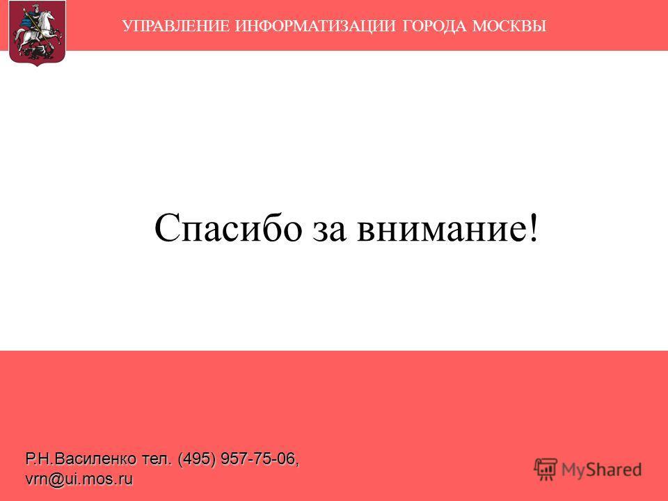 Спасибо за внимание! УПРАВЛЕНИЕ ИНФОРМАТИЗАЦИИ ГОРОДА МОСКВЫ Р.Н.Василенко тел. (495) 957-75-06, vrn@ui.mos.ru