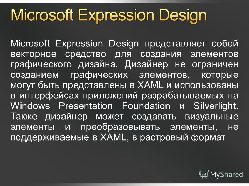 Microsoft Expression Design представляет собой векторное средство для создания элементов графического дизайна. Дизайнер не ограничен созданием графических элементов, которые могут быть представлены в XAML и использованы в интерфейсах приложений разра
